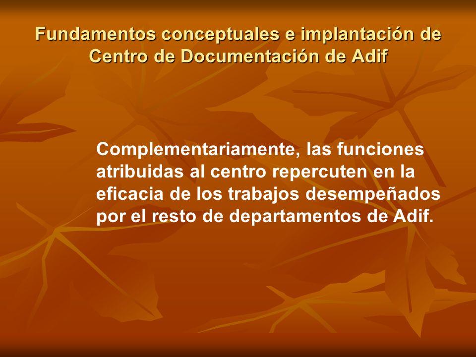 Fundamentos conceptuales e implantación de Centro de Documentación de Adif Complementariamente, las funciones atribuidas al centro repercuten en la ef