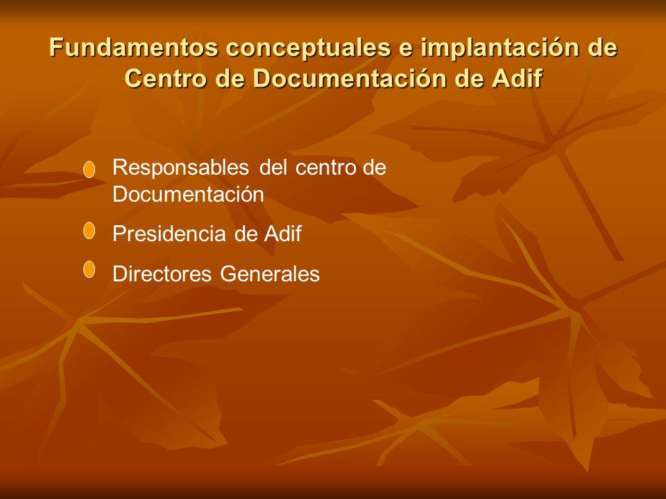 Fundamentos conceptuales e implantación de Centro de Documentación de Adif Responsables del centro de Documentación Presidencia de Adif Directores Gen