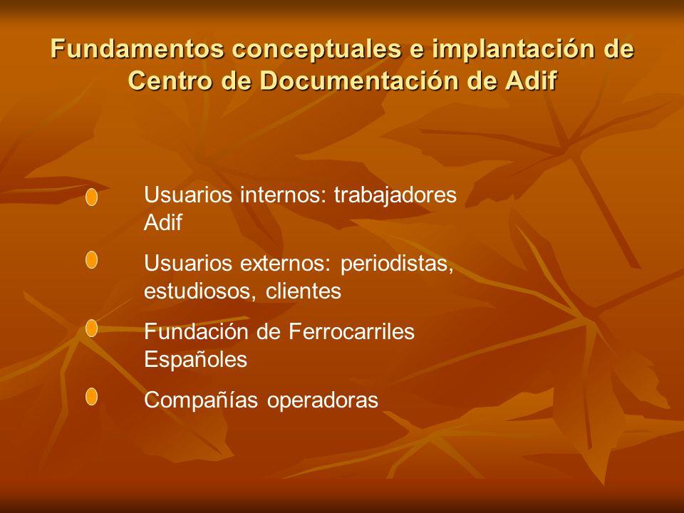 Fundamentos conceptuales e implantación de Centro de Documentación de Adif Usuarios internos: trabajadores Adif Usuarios externos: periodistas, estudi