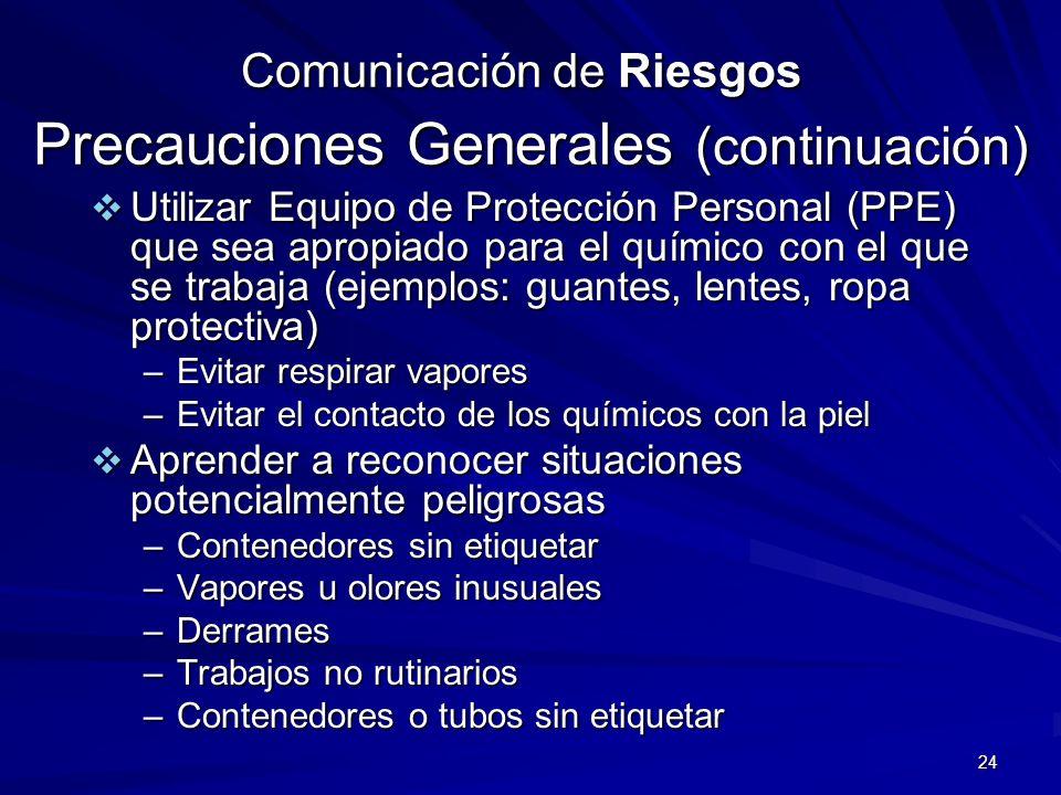 24 Comunicación de Riesgos Precauciones Generales (continuación) Utilizar Equipo de Protección Personal (PPE) que sea apropiado para el químico con el