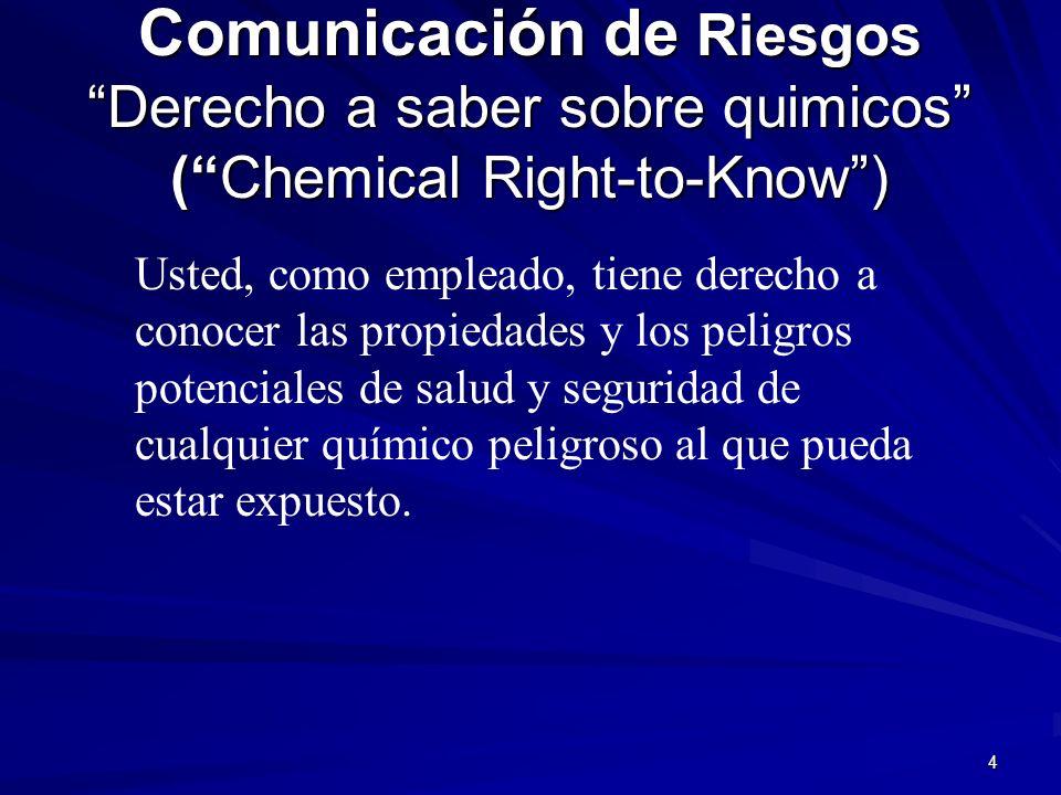 4 Comunicación de Riesgos Derecho a saber sobre quimicos (Chemical Right-to-Know) Usted, como empleado, tiene derecho a conocer las propiedades y los