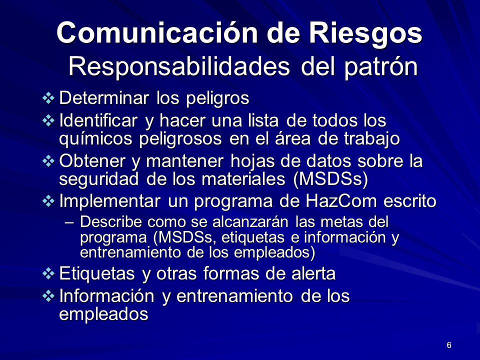 7 Comunicación de Riesgos Responsabilidades del patrón (continuación) Un programa escrito de Comunicación de riesgos especifica como el patrón va a dirigir: 1.MSDSs 2.Etiquetas; Marcaciones 3.Información y entrenamiento de los empleados