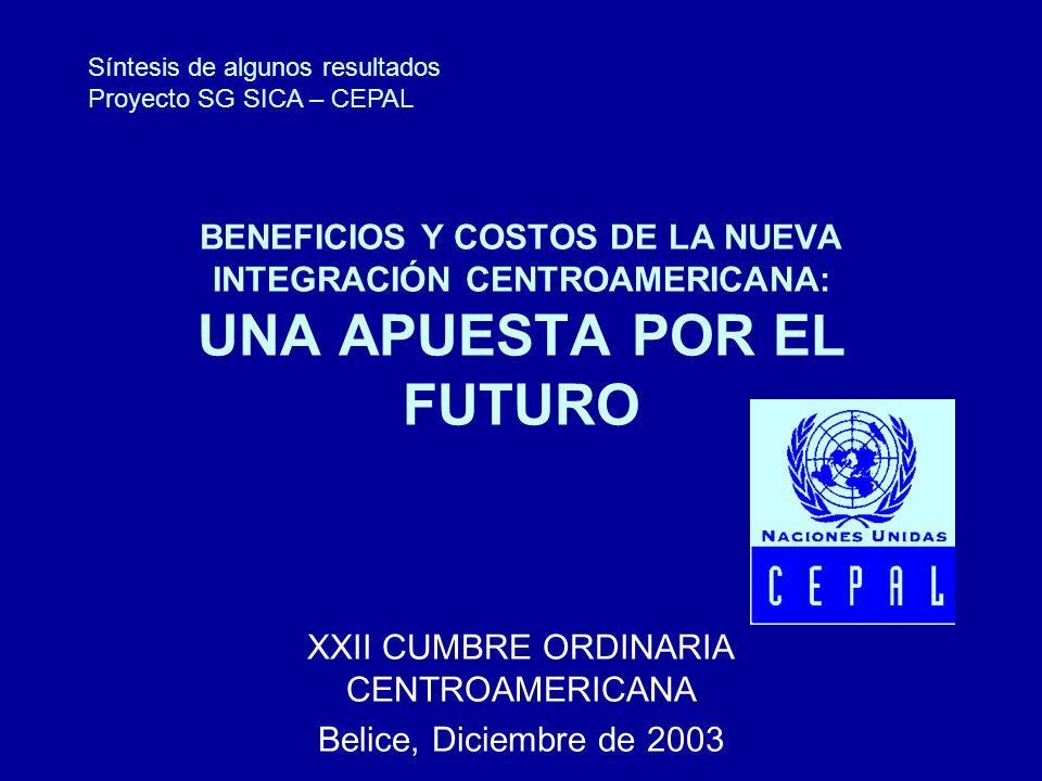 BENEFICIOS Y COSTOS DE LA NUEVA INTEGRACIÓN CENTROAMERICANA: UNA APUESTA POR EL FUTURO XXII CUMBRE ORDINARIA CENTROAMERICANA Belice, Diciembre de 2003 Síntesis de algunos resultados Proyecto SG SICA – CEPAL