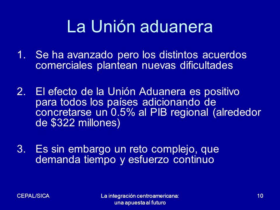 CEPAL/SICALa integración centroamericana: una apuesta al futuro 10 La Unión aduanera 1.Se ha avanzado pero los distintos acuerdos comerciales plantean nuevas dificultades 2.El efecto de la Unión Aduanera es positivo para todos los países adicionando de concretarse un 0.5% al PIB regional (alrededor de $322 millones) 3.Es sin embargo un reto complejo, que demanda tiempo y esfuerzo continuo