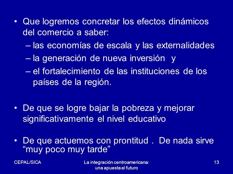 CEPAL/SICALa integración centroamericana: una apuesta al futuro 13 Que logremos concretar los efectos dinámicos del comercio a saber: –las economías de escala y las externalidades –la generación de nueva inversión y –el fortalecimiento de las instituciones de los países de la región.
