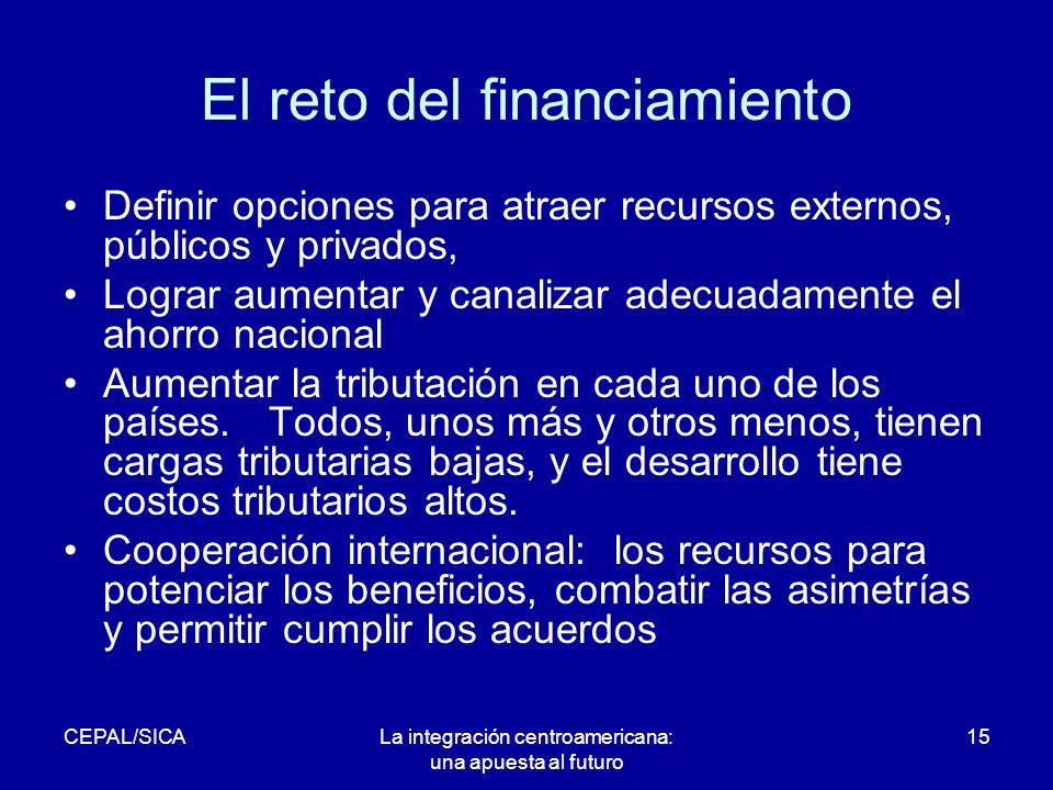 CEPAL/SICALa integración centroamericana: una apuesta al futuro 15 El reto del financiamiento Definir opciones para atraer recursos externos, públicos y privados, Lograr aumentar y canalizar adecuadamente el ahorro nacional Aumentar la tributación en cada uno de los países.