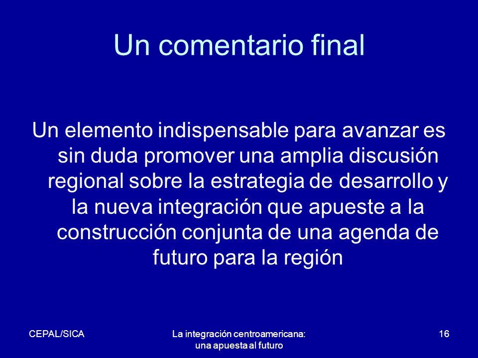 CEPAL/SICALa integración centroamericana: una apuesta al futuro 16 Un comentario final Un elemento indispensable para avanzar es sin duda promover una amplia discusión regional sobre la estrategia de desarrollo y la nueva integración que apueste a la construcción conjunta de una agenda de futuro para la región