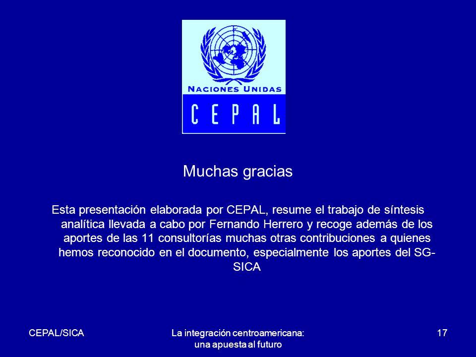 CEPAL/SICALa integración centroamericana: una apuesta al futuro 17 Muchas gracias Esta presentación elaborada por CEPAL, resume el trabajo de síntesis analítica llevada a cabo por Fernando Herrero y recoge además de los aportes de las 11 consultorías muchas otras contribuciones a quienes hemos reconocido en el documento, especialmente los aportes del SG- SICA