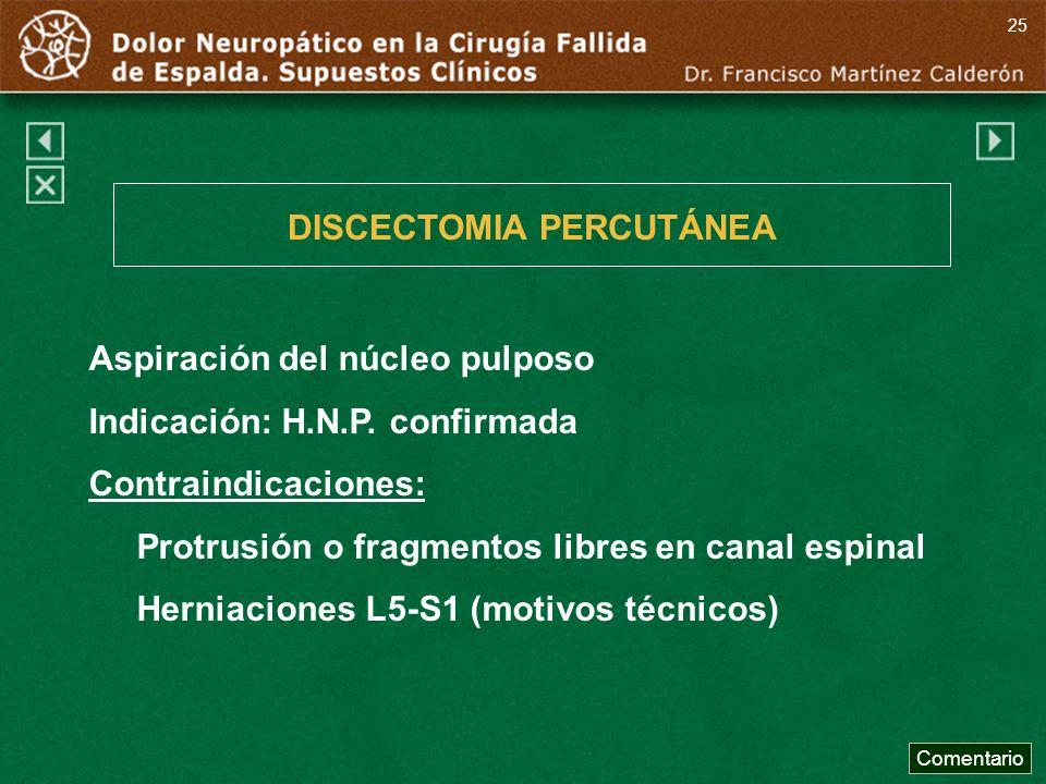 Aspiración del núcleo pulposo Indicación: H.N.P. confirmada Contraindicaciones: Protrusión o fragmentos libres en canal espinal Herniaciones L5-S1 (mo