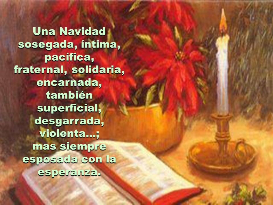 Una Navidad sosegada, íntima, pacífica, fraternal, solidaria, encarnada, también superficial, desgarrada, violenta...; mas siempre esposada con la esperanza.