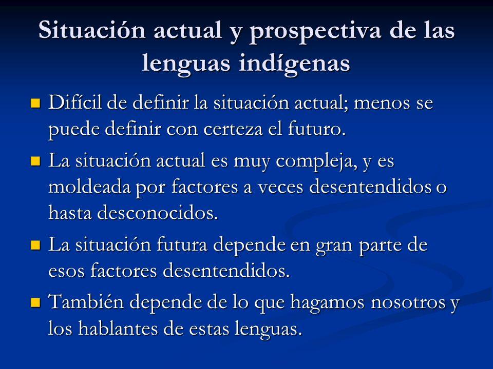 Situación actual y prospectiva de las lenguas indígenas Difícil de definir la situación actual; menos se puede definir con certeza el futuro.
