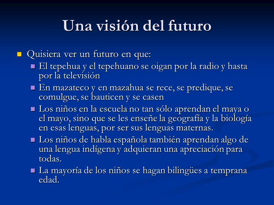 Una visión del futuro Quisiera ver un futuro en que: Quisiera ver un futuro en que: El tepehua y el tepehuano se oigan por la radio y hasta por la televisión El tepehua y el tepehuano se oigan por la radio y hasta por la televisión En mazateco y en mazahua se rece, se predique, se comulgue, se bauticen y se casen En mazateco y en mazahua se rece, se predique, se comulgue, se bauticen y se casen Los niños en la escuela no tan sólo aprendan el maya o el mayo, sino que se les enseñe la geografía y la biología en esas lenguas, por ser sus lenguas maternas.