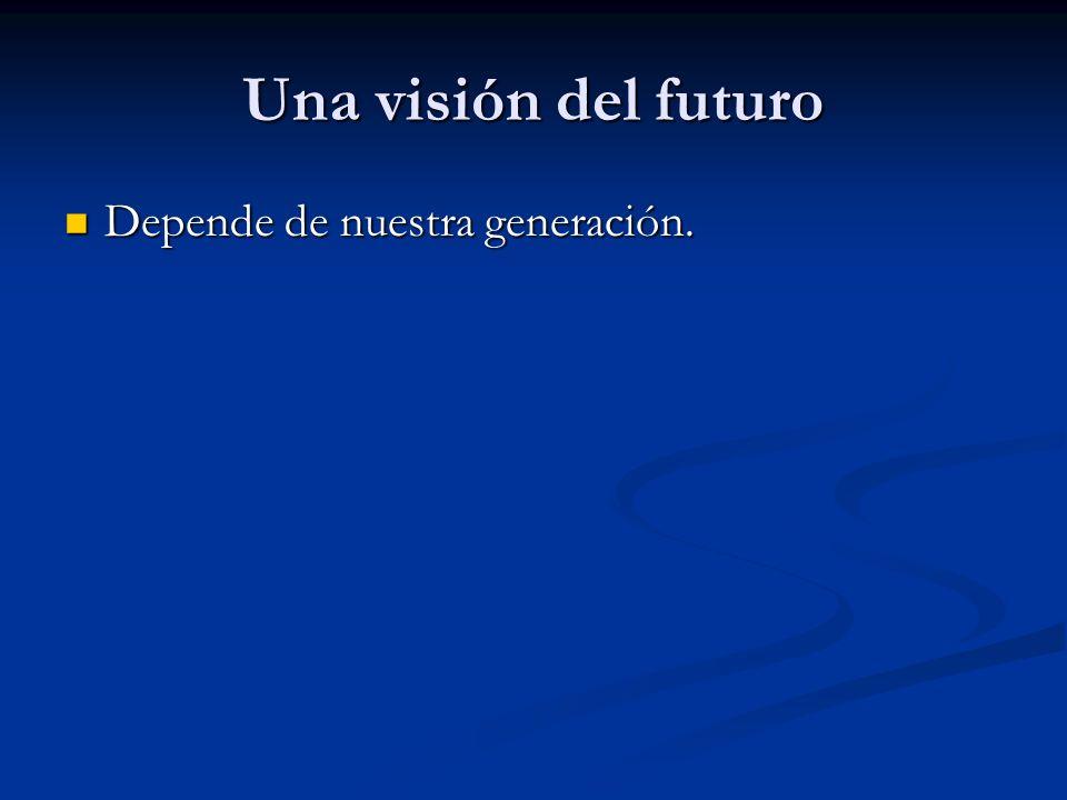 Una visión del futuro Depende de nuestra generación. Depende de nuestra generación.