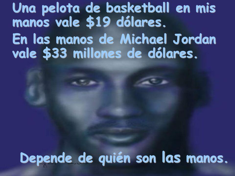 Una pelota de basketball en mis manos vale $19 dólares. En las manos de Michael Jordan vale $33 millones de dólares. Depende de quién son las manos.