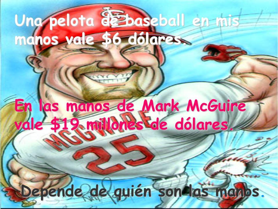 Una pelota de baseball en mis manos vale $6 dólares. En las manos de Mark McGuire vale $19 millones de dólares. Depende de quién son las manos.