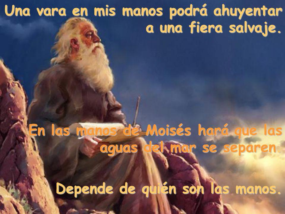 Una vara en mis manos podrá ahuyentar a una fiera salvaje. En las manos de Moisés hará que las aguas del mar se separen. Depende de quién son las mano