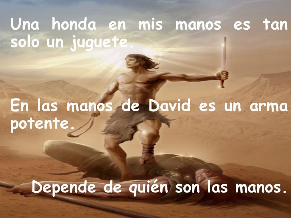 Una honda en mis manos es tan solo un juguete. En las manos de David es un arma potente. Depende de quién son las manos.