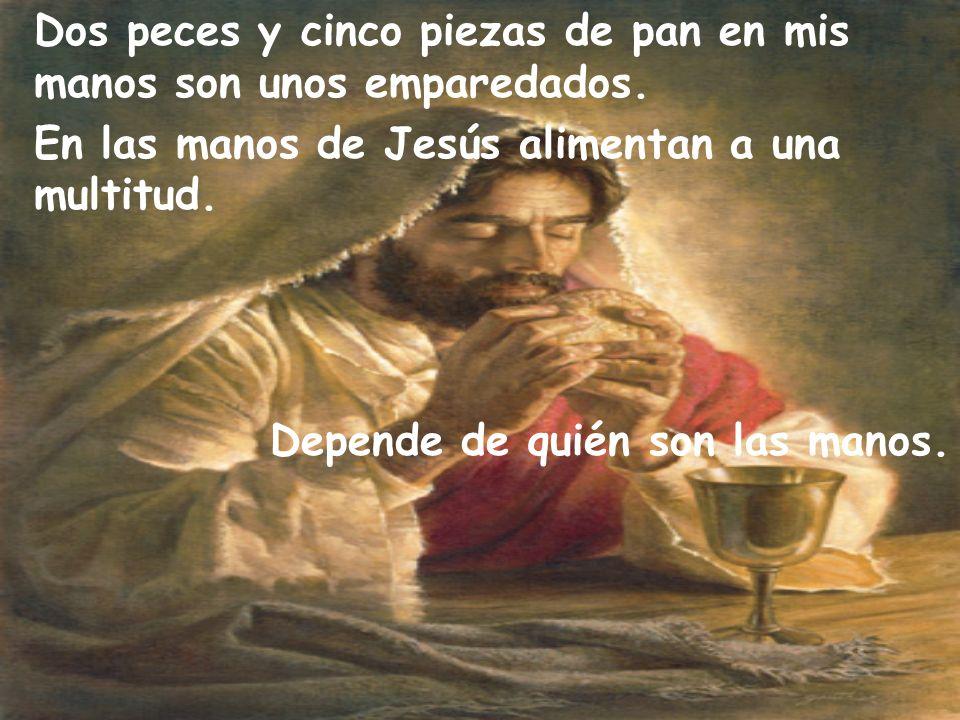 Dos peces y cinco piezas de pan en mis manos son unos emparedados. En las manos de Jesús alimentan a una multitud. Depende de quién son las manos.