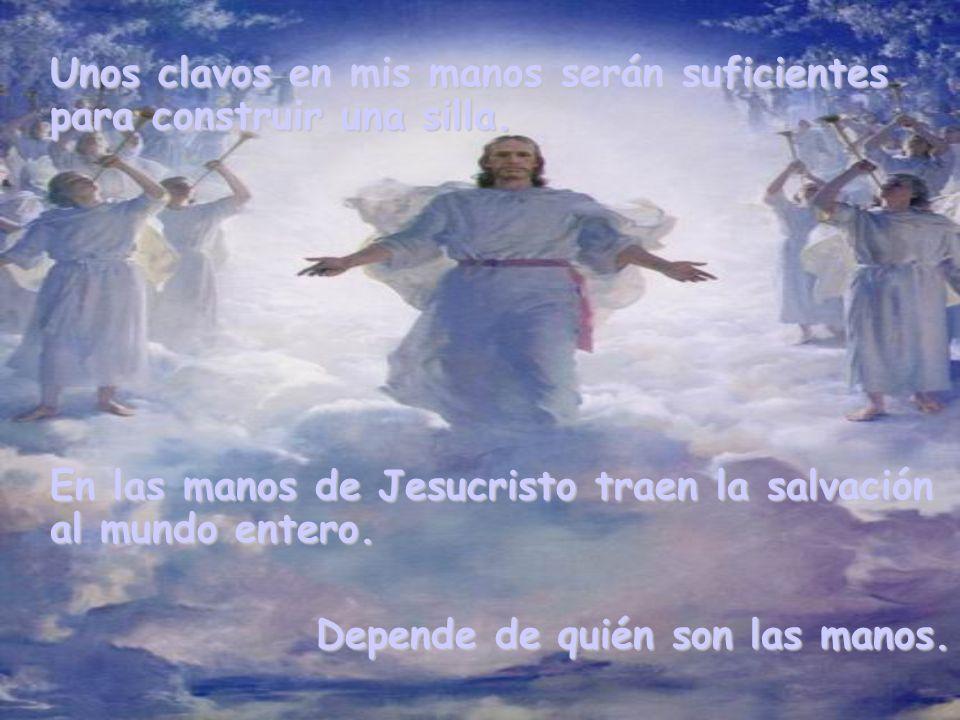 Unos clavos en mis manos serán suficientes para construir una silla. En las manos de Jesucristo traen la salvación al mundo entero. Depende de quién s