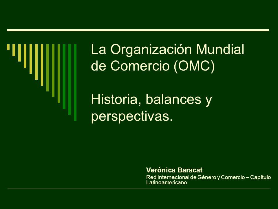 La Organización Mundial de Comercio (OMC) Historia, balances y perspectivas. Verónica Baracat Red Internacional de Género y Comercio – Capítulo Latino