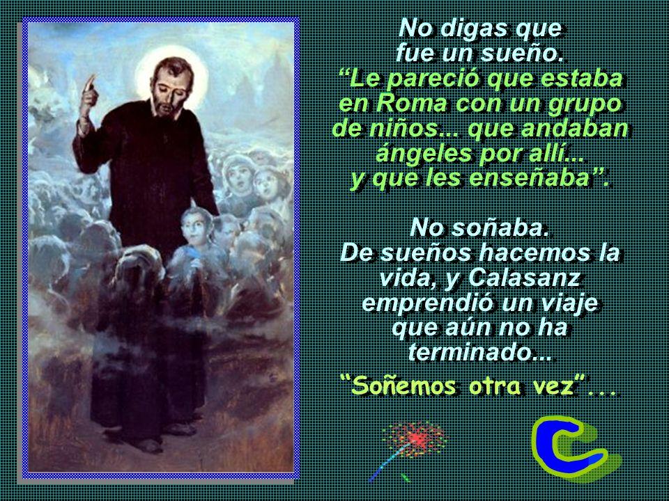 Calasanz ya era el maestro sacerdote. Quizá en Barcelona, cuando fue a doctorarse: cosa de amores y celos, espadas y capas... Puso paz entre rivales e