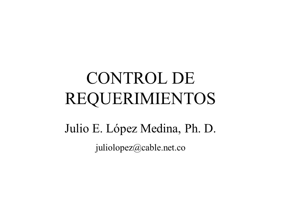 CONTROL DE REQUERIMIENTOS Julio E. López Medina, Ph. D. juliolopez@cable.net.co