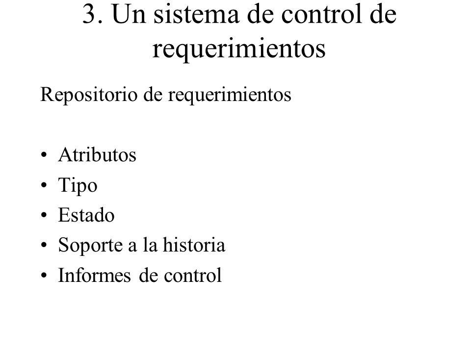 3. Un sistema de control de requerimientos Repositorio de requerimientos Atributos Tipo Estado Soporte a la historia Informes de control