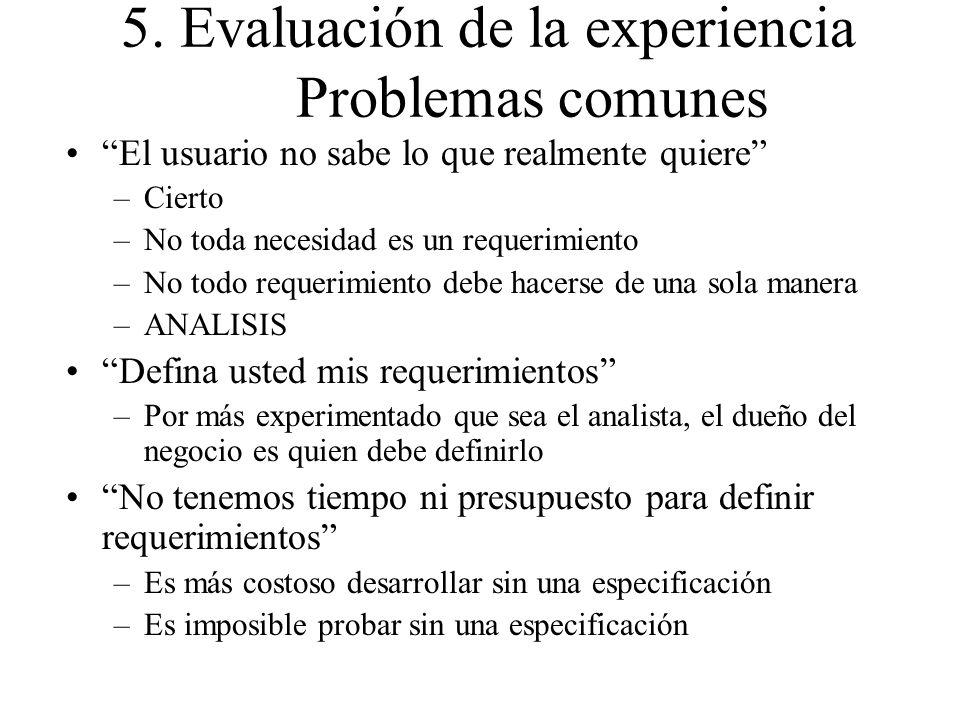5. Evaluación de la experiencia Problemas comunes El usuario no sabe lo que realmente quiere –Cierto –No toda necesidad es un requerimiento –No todo r