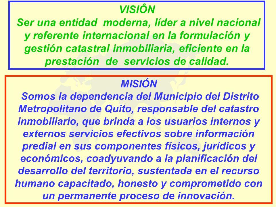 VISIÔN Ser una entidad moderna, líder a nivel nacional y referente internacional en la formulación y gestión catastral inmobiliaria, eficiente en la p