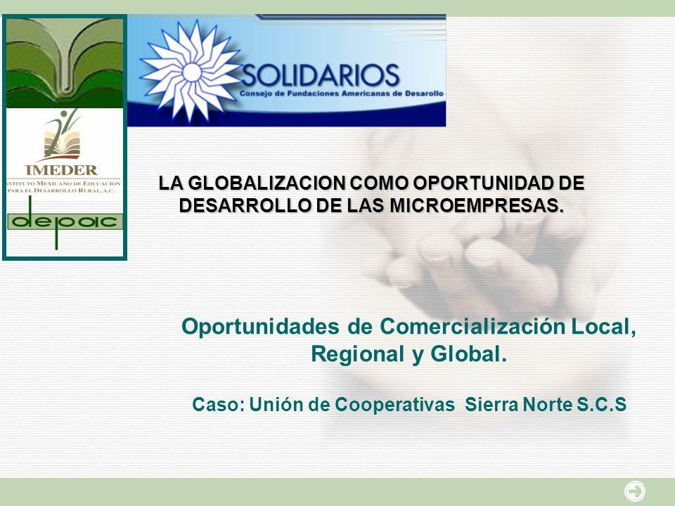 LA GLOBALIZACION COMO OPORTUNIDAD DE DESARROLLO DE LAS MICROEMPRESAS. Oportunidades de Comercialización Local, Regional y Global. Caso: Unión de Coope