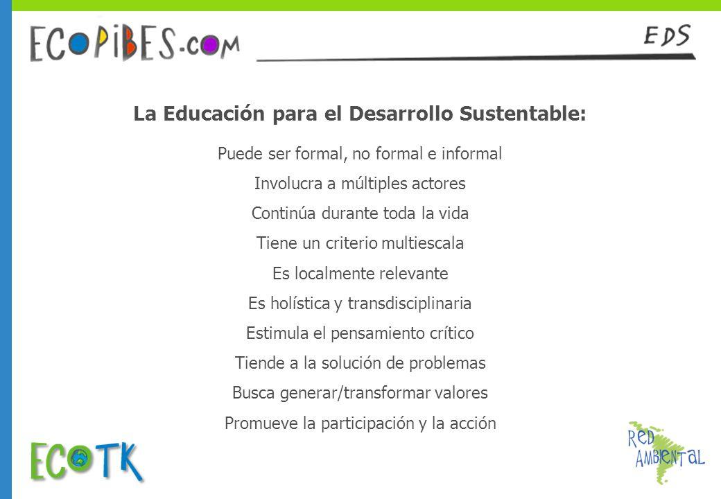 La Educación para el Desarrollo Sustentable: Puede ser formal, no formal e informal Involucra a múltiples actores Continúa durante toda la vida Tiene