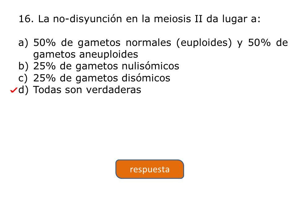 16. La no-disyunción en la meiosis II da lugar a: a)50% de gametos normales (euploides) y 50% de gametos aneuploides b)25% de gametos nulisómicos c)25