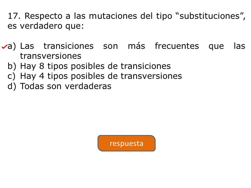 17. Respecto a las mutaciones del tipo substituciones, es verdadero que: a)Las transiciones son más frecuentes que las transversiones b)Hay 8 tipos po