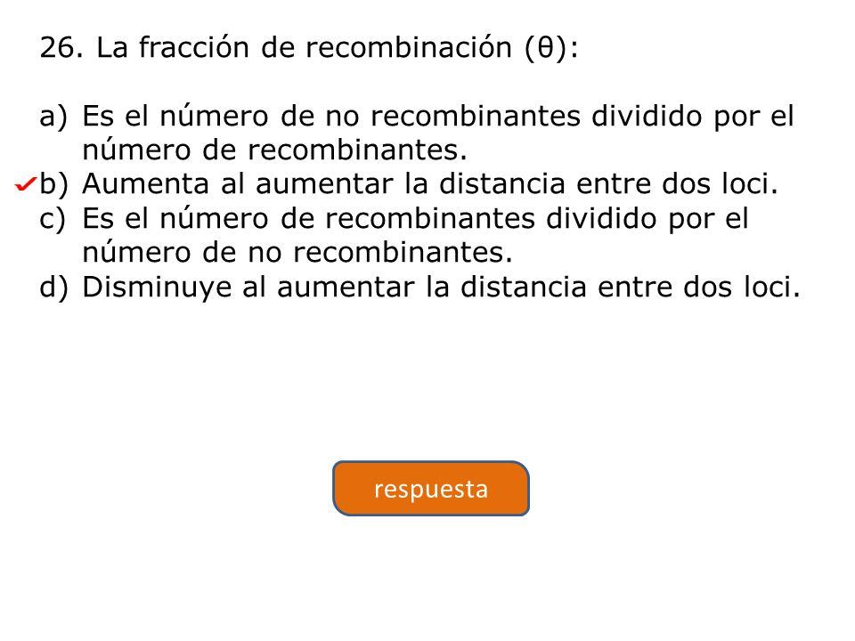 26. La fracción de recombinación (θ): a)Es el número de no recombinantes dividido por el número de recombinantes. b)Aumenta al aumentar la distancia e