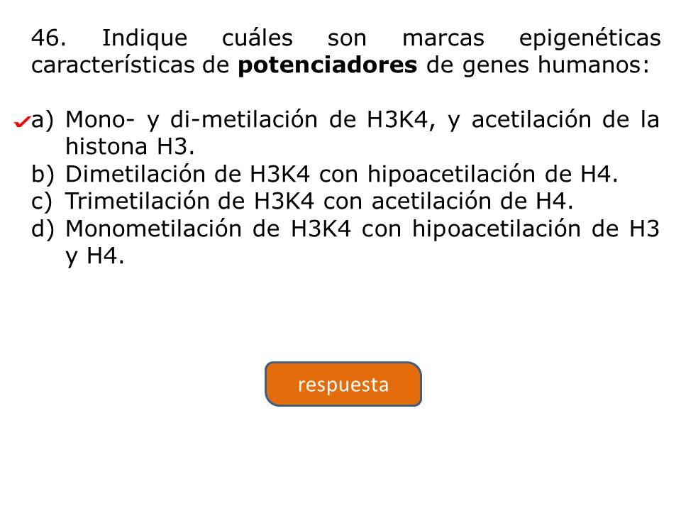 46. Indique cuáles son marcas epigenéticas características de potenciadores de genes humanos: a)Mono- y di-metilación de H3K4, y acetilación de la his