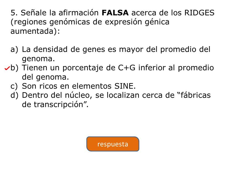 5. Señale la afirmación FALSA acerca de los RIDGES (regiones genómicas de expresión génica aumentada): a)La densidad de genes es mayor del promedio de