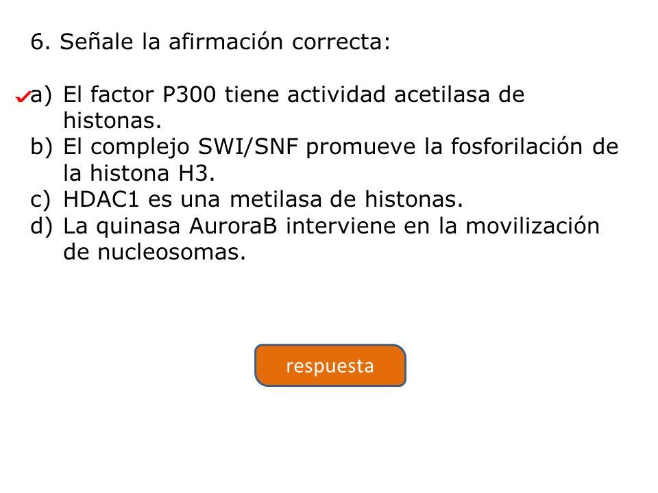 6.Señale la afirmación correcta: a)El factor P300 tiene actividad acetilasa de histonas.