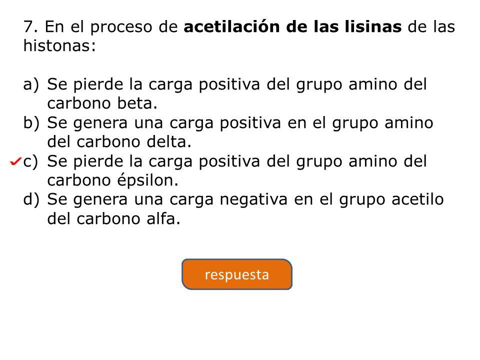 7. En el proceso de acetilación de las lisinas de las histonas: a)Se pierde la carga positiva del grupo amino del carbono beta. b)Se genera una carga