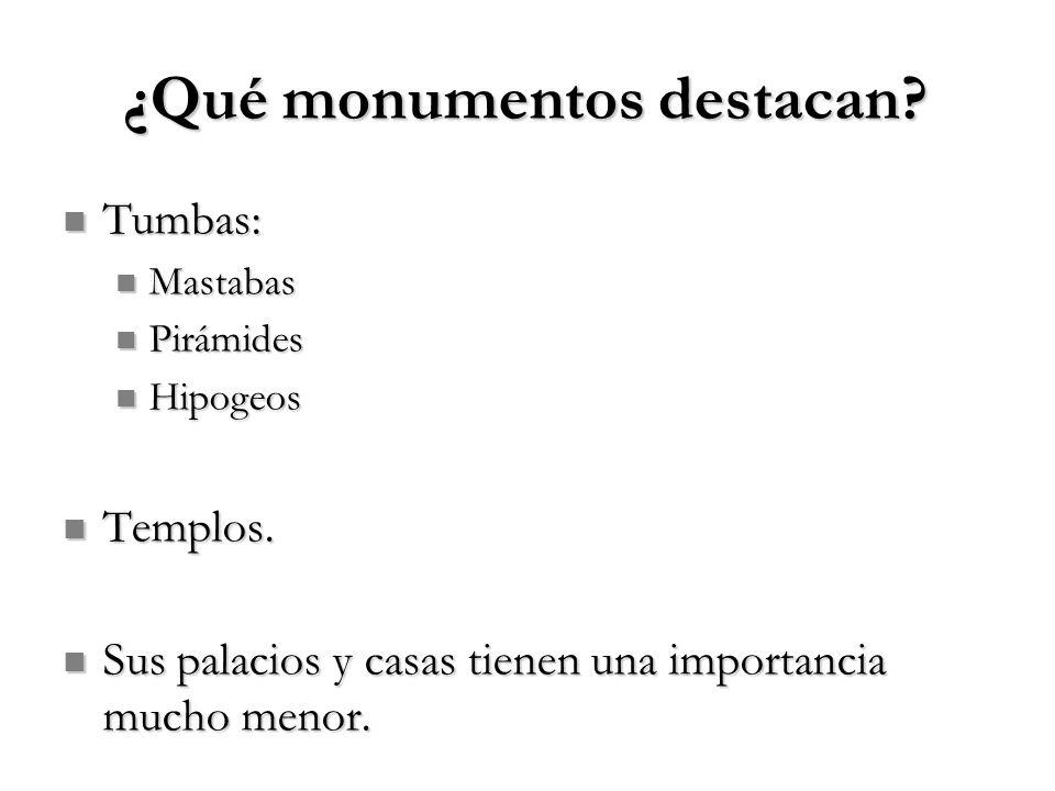 ¿Qué monumentos destacan? Tumbas: Tumbas: Mastabas Mastabas Pirámides Pirámides Hipogeos Hipogeos Templos. Templos. Sus palacios y casas tienen una im