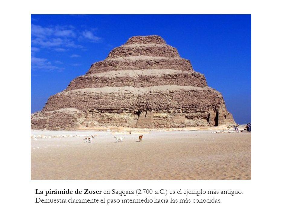 La pirámide de Zoser en Saqqara (2.700 a.C.) es el ejemplo más antiguo. Demuestra claramente el paso intermedio hacia las más conocidas.
