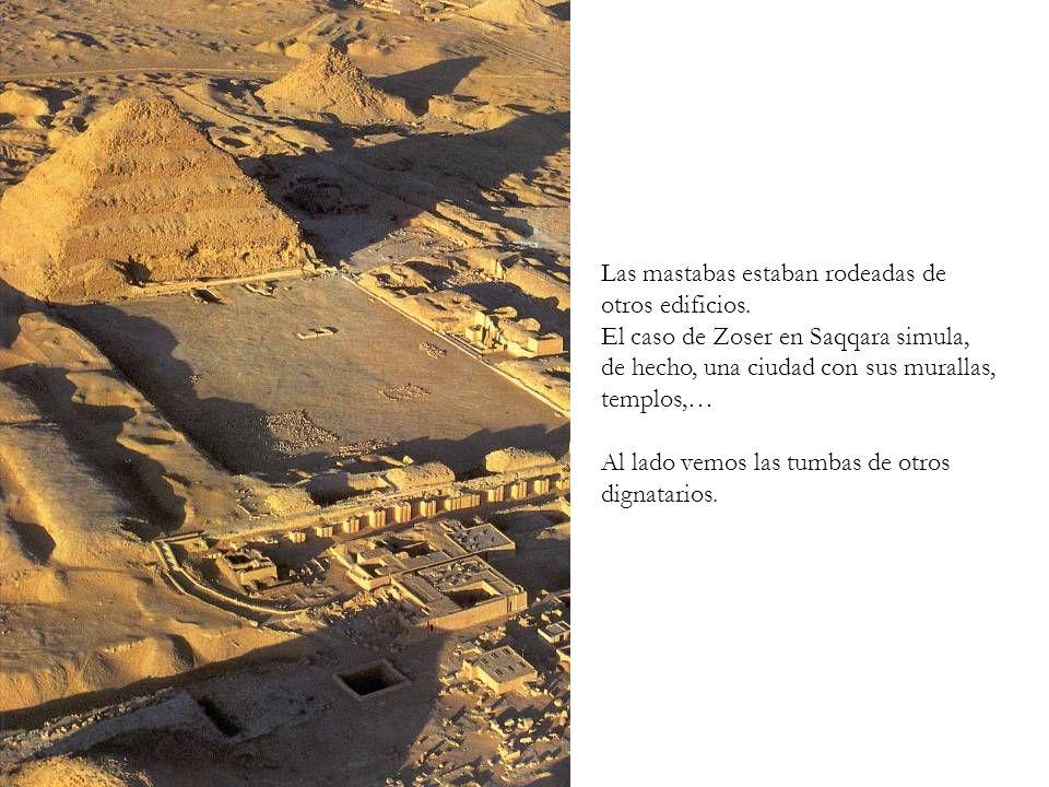 Las mastabas estaban rodeadas de otros edificios. El caso de Zoser en Saqqara simula, de hecho, una ciudad con sus murallas, templos,… Al lado vemos l