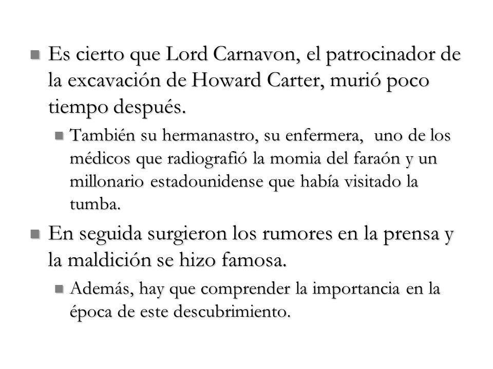 Es cierto que Lord Carnavon, el patrocinador de la excavación de Howard Carter, murió poco tiempo después. Es cierto que Lord Carnavon, el patrocinado