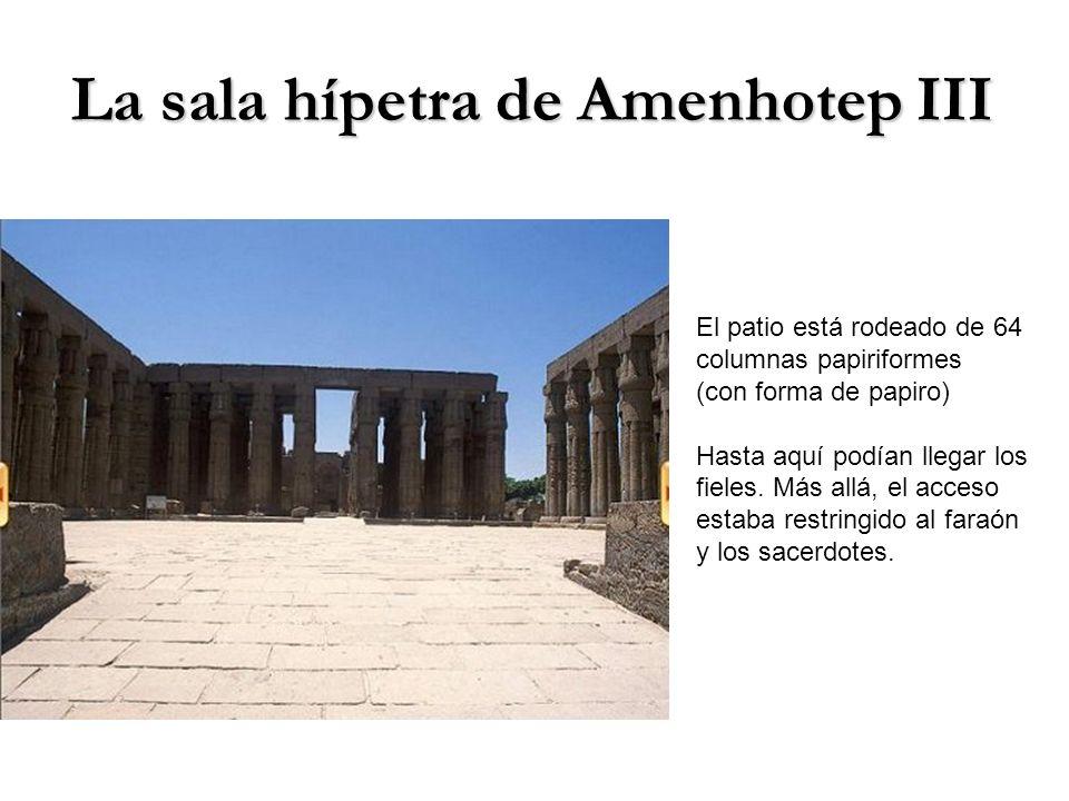 La sala hípetra de Amenhotep III El patio está rodeado de 64 columnas papiriformes (con forma de papiro) Hasta aquí podían llegar los fieles. Más allá