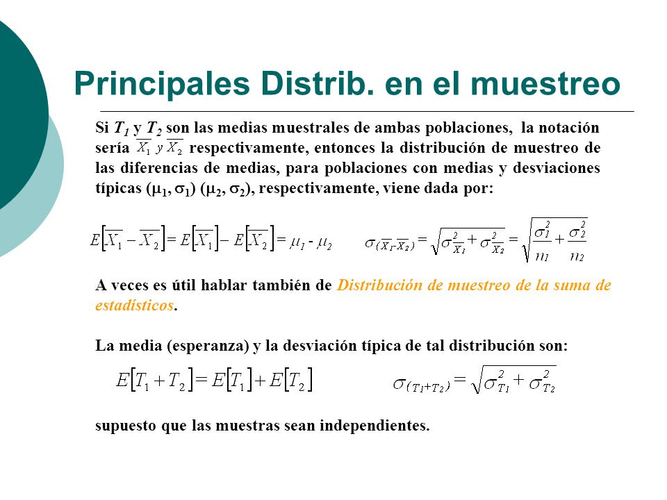 Principales Distrib. en el muestreo A veces es útil hablar también de Distribución de muestreo de la suma de estadísticos. La media (esperanza) y la d