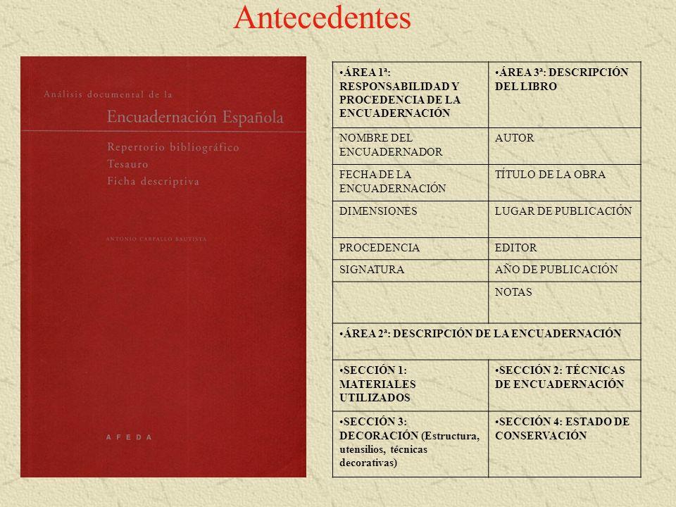 Antecedentes ÁREA 1ª: RESPONSABILIDAD Y PROCEDENCIA DE LA ENCUADERNACIÓN ÁREA 3ª: DESCRIPCIÓN DEL LIBRO NOMBRE DEL ENCUADERNADOR AUTOR FECHA DE LA ENC