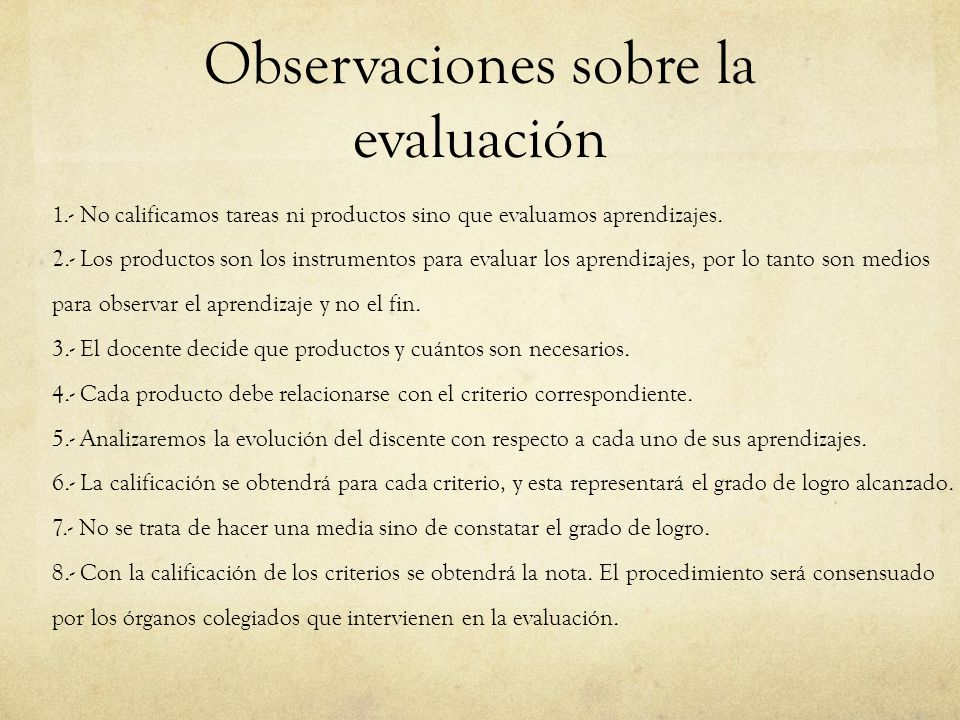 Observaciones sobre la evaluación 1.- No calificamos tareas ni productos sino que evaluamos aprendizajes. 2.- Los productos son los instrumentos para
