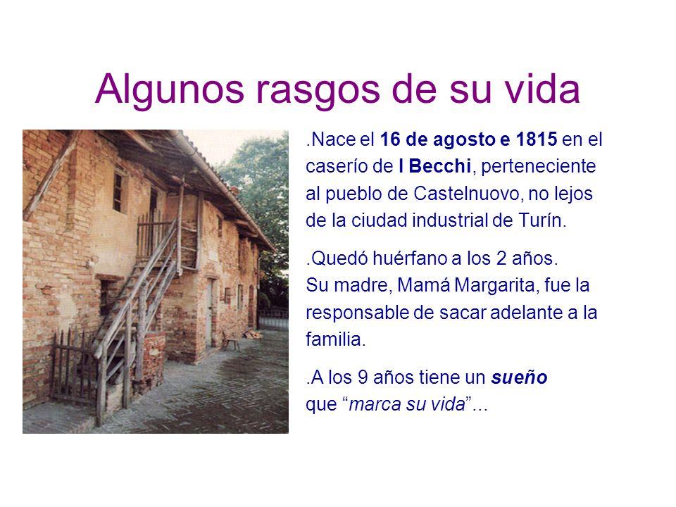 Algunos rasgos de su vida.Nace el 16 de agosto e 1815 en el caserío de I Becchi, perteneciente al pueblo de Castelnuovo, no lejos de la ciudad industrial de Turín..Quedó huérfano a los 2 años.