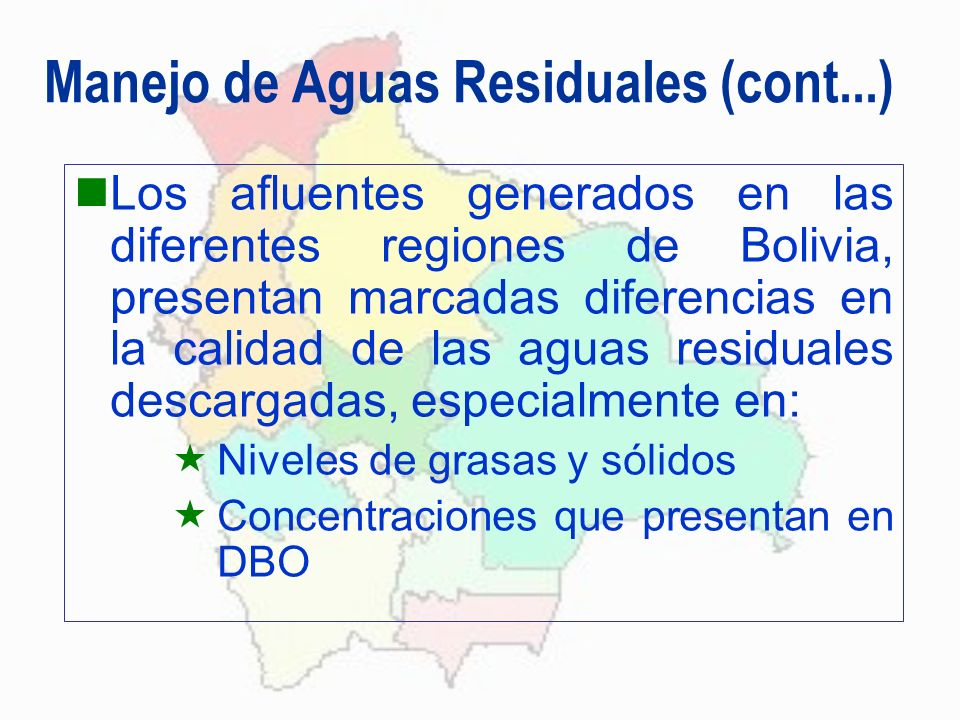 Manejo de Aguas Residuales (cont...) Los afluentes generados en las diferentes regiones de Bolivia, presentan marcadas diferencias en la calidad de la