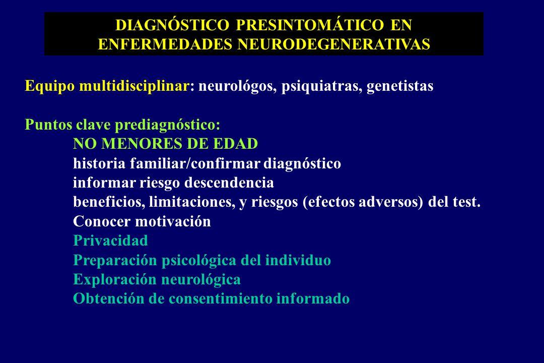 DIAGNÓSTICO PRESINTOMÁTICO EN ENFERMEDADES NEURODEGENERATIVAS Equipo multidisciplinar: neurológos, psiquiatras, genetistas Puntos clave prediagnóstico: NO MENORES DE EDAD historia familiar/confirmar diagnóstico informar riesgo descendencia beneficios, limitaciones, y riesgos (efectos adversos) del test.