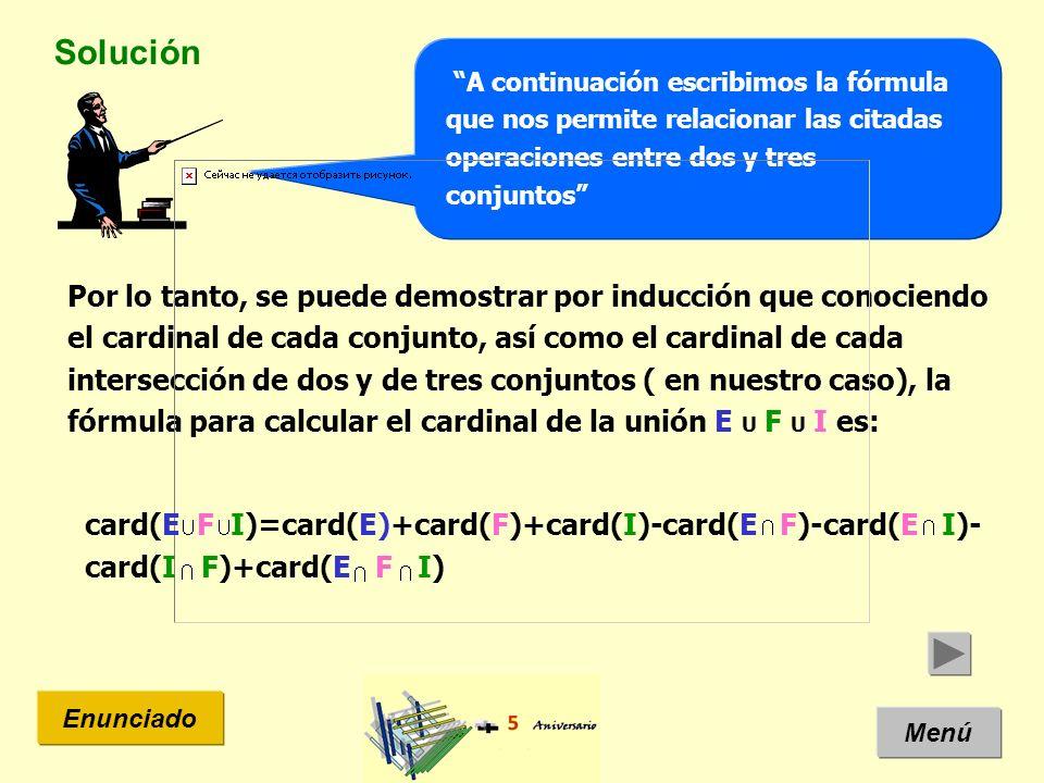Solución Menú Enunciado A continuación escribimos la fórmula que nos permite relacionar las citadas operaciones entre dos y tres conjuntos Por lo tanto, se puede demostrar por inducción que conociendo el cardinal de cada conjunto, así como el cardinal de cada intersección de dos y de tres conjuntos ( en nuestro caso), la fórmula para calcular el cardinal de la unión E U F U I es: card(E F I)=card(E)+card(F)+card(I)-card(E F)-card(E I)- card(I F)+card(E F I)